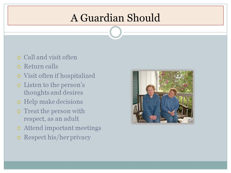 A Guardian Should  Call and visit often  Return calls  Visit often if hospitalized  Listen to the person's thoughts and desires  Help make decisions  Treat the person with respect, as an adult  Attend important meetings  Respect his/her privacy