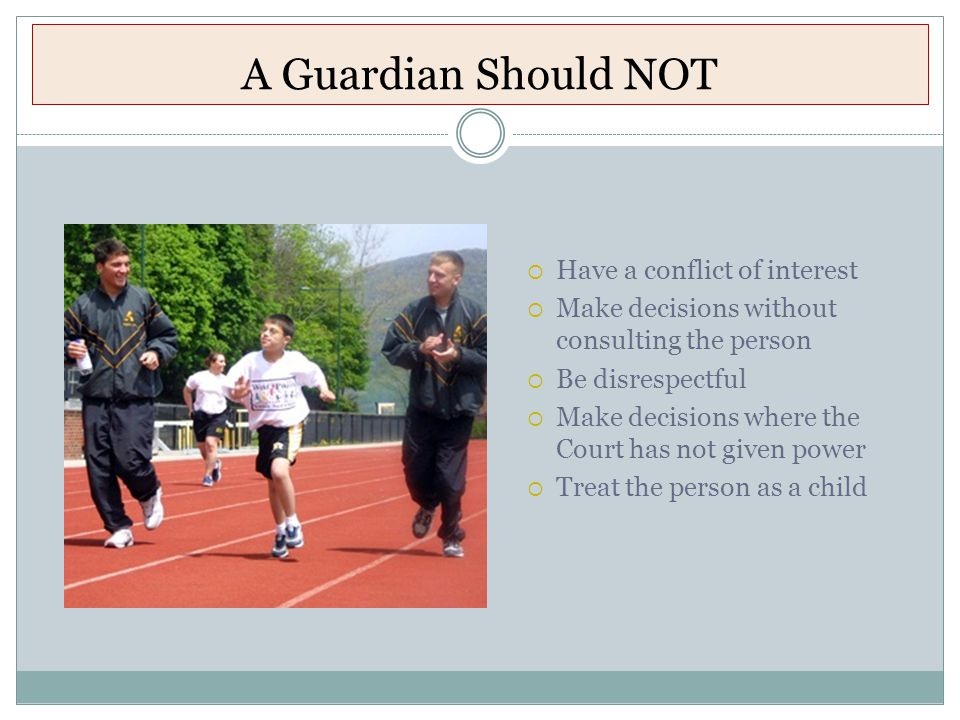 A Guardian Should NOT  Have a conflict of interest  Make decisions without consulting the person  Be disrespectful  Make decisions where the Court has not given power  Treat the person as a child