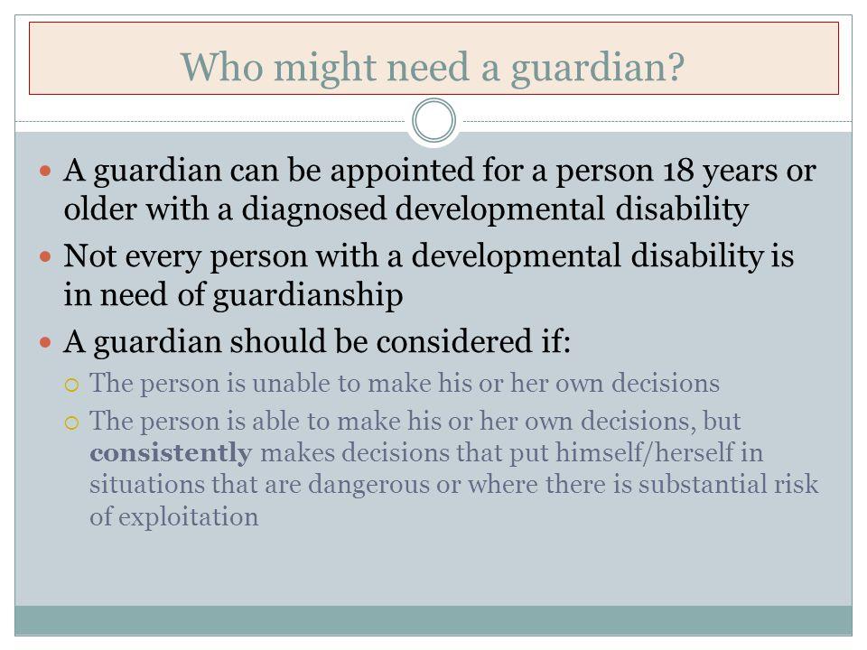 Guardianship Who needs a guardian.