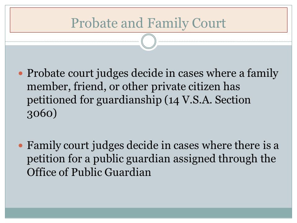 Probate and Family Court Probate court judges decide in cases where a family member, friend, or other private citizen has petitioned for guardianship (14 V.S.A.