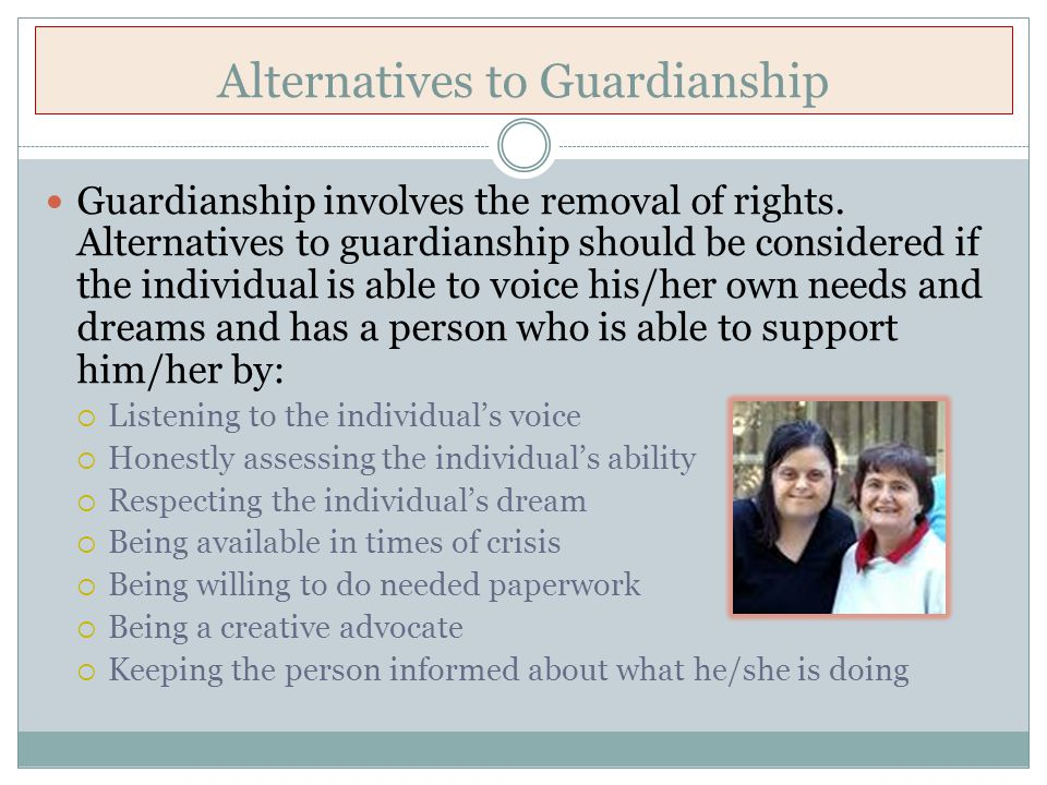 Other Alternatives to Guardianship Representative Payee Joint Checking Account Direct Deposit Power of Attorney Special Needs Trust Health Care Agent (Advance Directives)