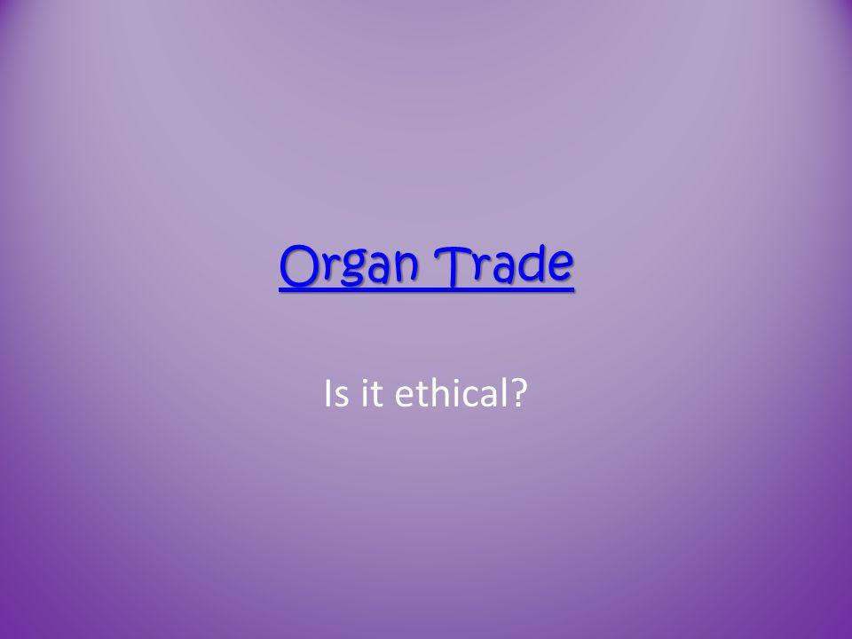 Organ Trade Organ Trade Is it ethical?