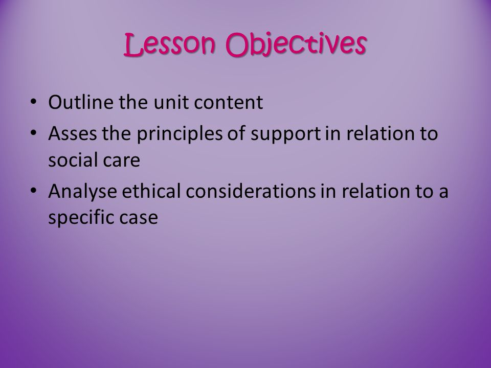 Lesson Objectives Outline the unit content Asses the principles of support in relation to social care Analyse ethical considerations in relation to a