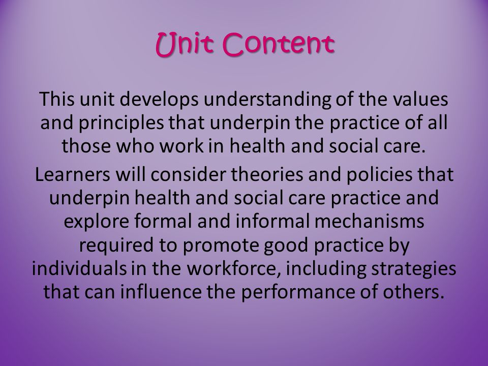 Unit Content This unit develops understanding of the values and principles that underpin the practice of all those who work in health and social care.