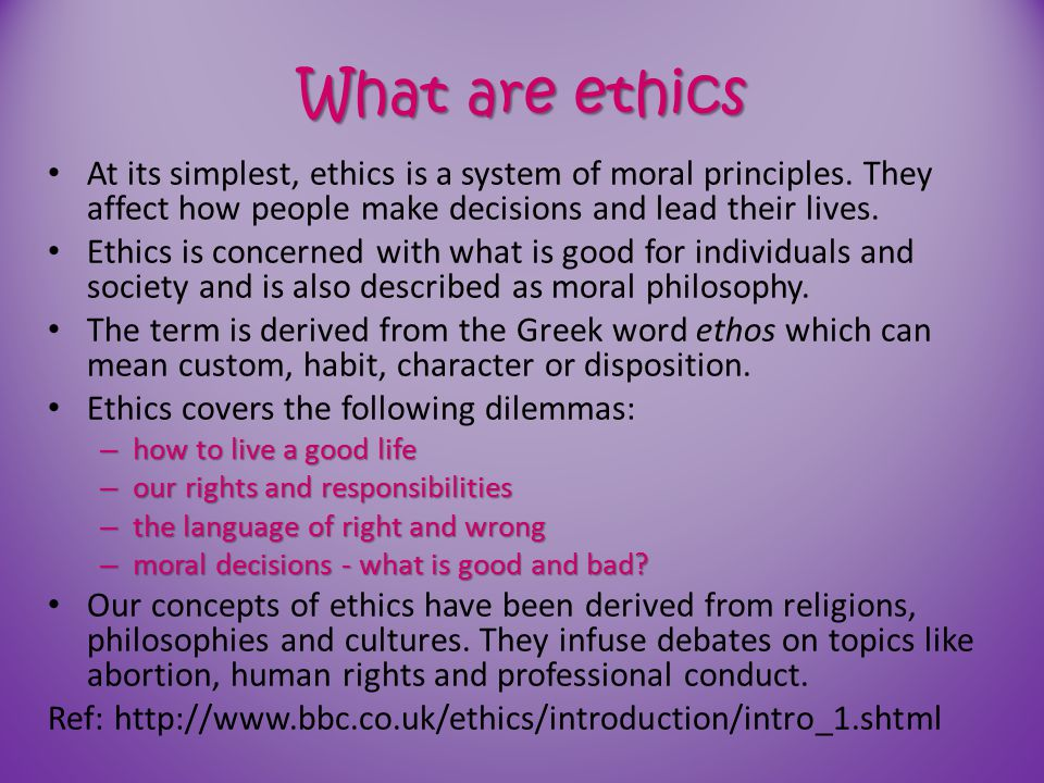What are ethics At its simplest, ethics is a system of moral principles. They affect how people make decisions and lead their lives. Ethics is concern