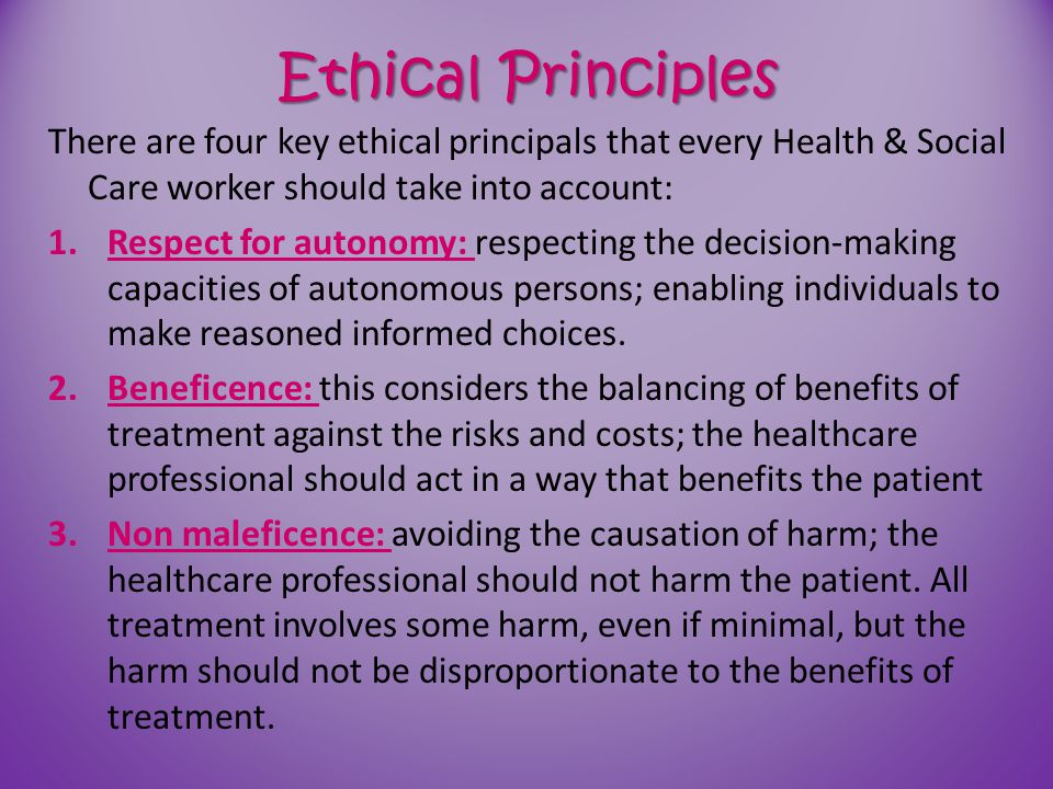 Ethical Principles There are four key ethical principals that every Health & Social Care worker should take into account: 1.Respect for autonomy: resp