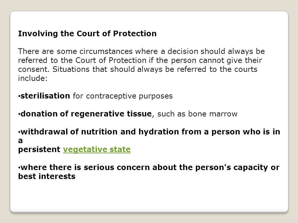 Involving the Court of Protection There are some circumstances where a decision should always be referred to the Court of Protection if the person cannot give their consent.