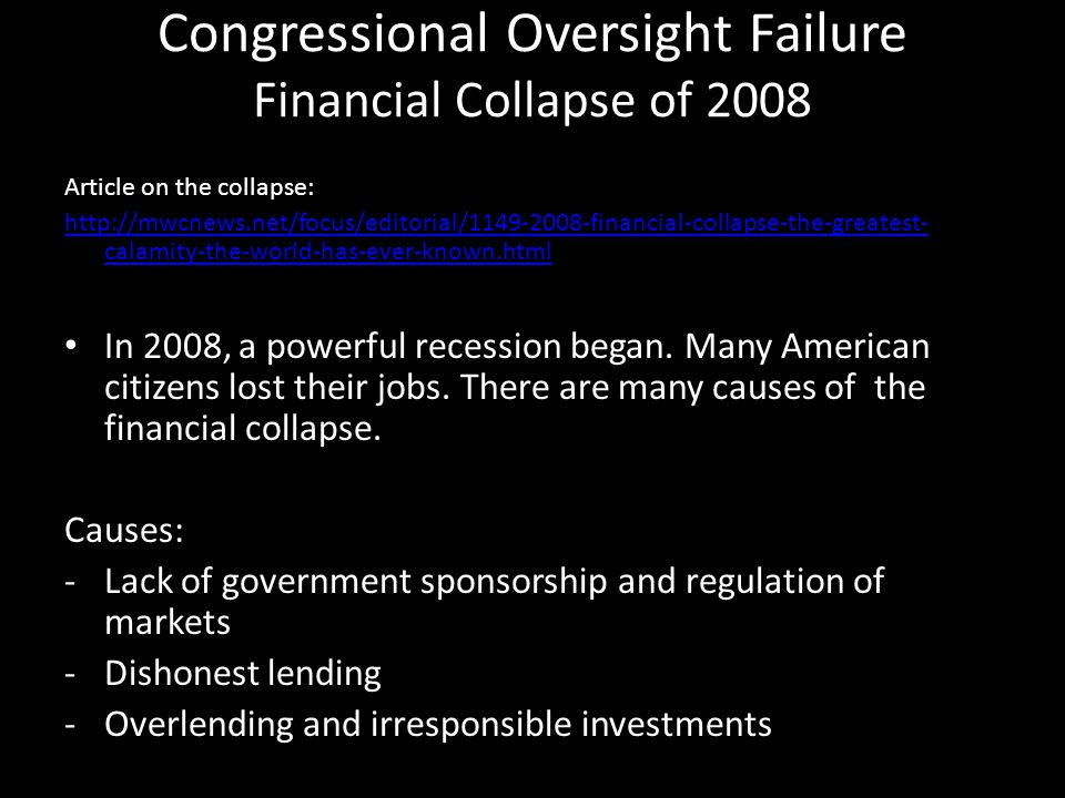 Explanation of Failure Financial Collapse of 2008 -Banks began giving out loans to people that did not have the capability to pay back.