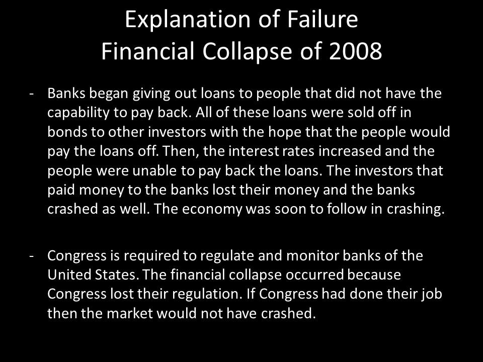 Explanation of Failure Financial Collapse of 2008 -Banks began giving out loans to people that did not have the capability to pay back. All of these l