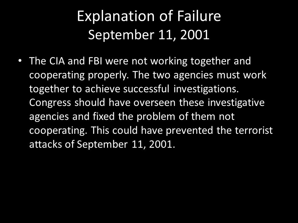 Explanation of Failure September 11, 2001 The CIA and FBI were not working together and cooperating properly. The two agencies must work together to a