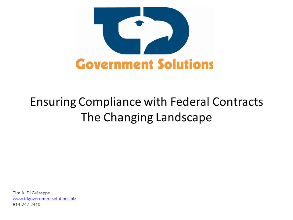 Ensuring Compliance with Federal Contracts The Changing Landscape Tim A. Di Guiseppe www.tdgovernmentsolutions.biz 814-242-2410