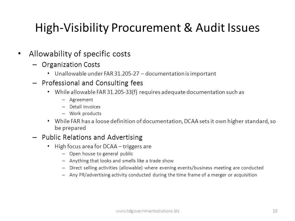High-Visibility Procurement & Audit Issues Allowability of specific costs – Organization Costs Unallowable under FAR 31.205-27 – documentation is important – Professional and Consulting fees While allowable FAR 31.205-33(f) requires adequate documentation such as – Agreement – Detail invoices – Work products While FAR has a loose definition of documentation, DCAA sets it own higher standard, so be prepared – Public Relations and Advertising High focus area for DCAA – triggers are – Open house to general public – Anything that looks and smells like a trade show – Direct selling activities (allowable) where evening events/business meeting are conducted – Any PR/advertising activity conducted during the time frame of a merger or acquisition www.tdgovernmentsolutions.biz10