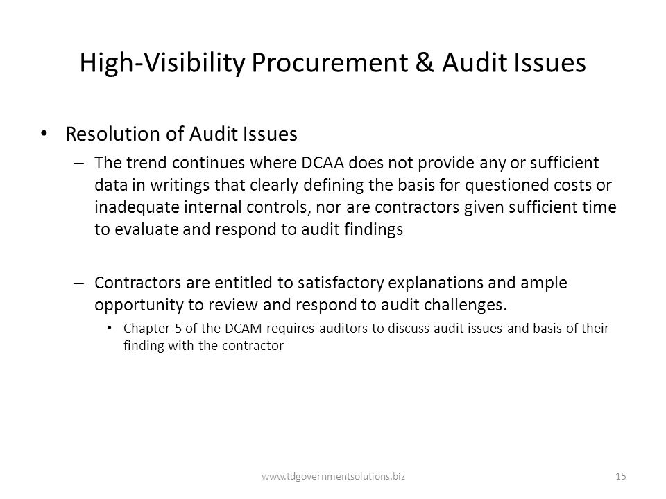 High-Visibility Procurement & Audit Issues Resolution of Audit Issues – The trend continues where DCAA does not provide any or sufficient data in writings that clearly defining the basis for questioned costs or inadequate internal controls, nor are contractors given sufficient time to evaluate and respond to audit findings – Contractors are entitled to satisfactory explanations and ample opportunity to review and respond to audit challenges.