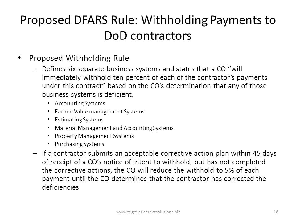Proposed DFARS Rule: Withholding Payments to DoD contractors Proposed Withholding Rule – Defines six separate business systems and states that a CO will immediately withhold ten percent of each of the contractor's payments under this contract based on the CO's determination that any of those business systems is deficient, Accounting Systems Earned Value management Systems Estimating Systems Material Management and Accounting Systems Property Management Systems Purchasing Systems – If a contractor submits an acceptable corrective action plan within 45 days of receipt of a CO's notice of intent to withhold, but has not completed the corrective actions, the CO will reduce the withhold to 5% of each payment until the CO determines that the contractor has corrected the deficiencies www.tdgovernmentsolutions.biz18