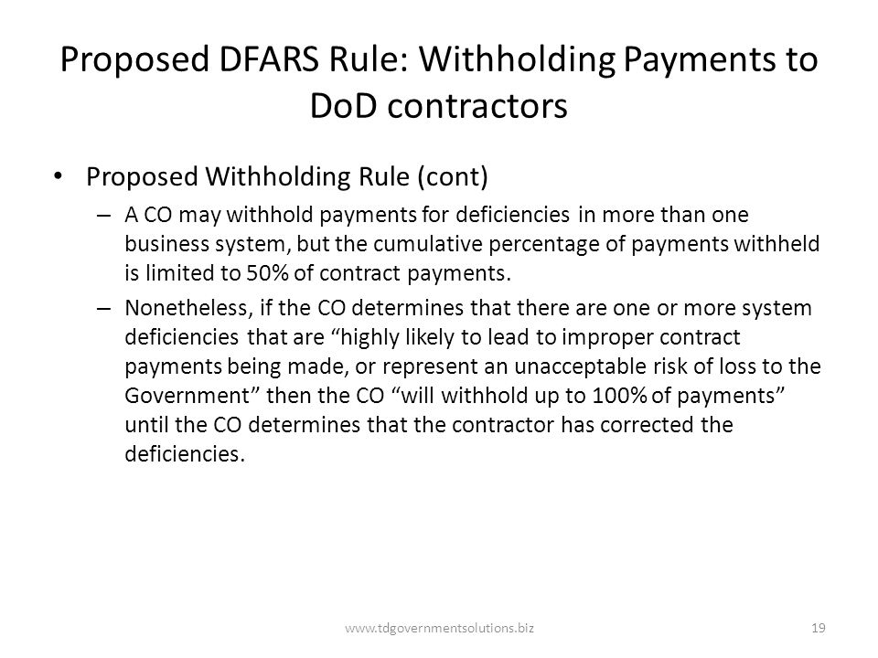 Proposed DFARS Rule: Withholding Payments to DoD contractors Proposed Withholding Rule (cont) – A CO may withhold payments for deficiencies in more than one business system, but the cumulative percentage of payments withheld is limited to 50% of contract payments.