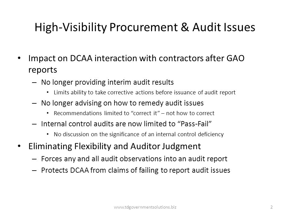 High-Visibility Procurement & Audit Issues Impact on DCAA interaction with contractors after GAO reports – No longer providing interim audit results Limits ability to take corrective actions before issuance of audit report – No longer advising on how to remedy audit issues Recommendations limited to correct it – not how to correct – Internal control audits are now limited to Pass-Fail No discussion on the significance of an internal control deficiency Eliminating Flexibility and Auditor Judgment – Forces any and all audit observations into an audit report – Protects DCAA from claims of failing to report audit issues www.tdgovernmentsolutions.biz2