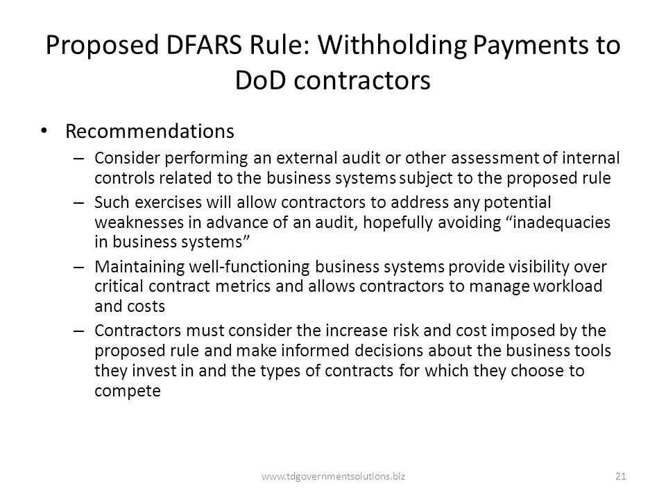 Proposed DFARS Rule: Withholding Payments to DoD contractors Recommendations – Consider performing an external audit or other assessment of internal controls related to the business systems subject to the proposed rule – Such exercises will allow contractors to address any potential weaknesses in advance of an audit, hopefully avoiding inadequacies in business systems – Maintaining well-functioning business systems provide visibility over critical contract metrics and allows contractors to manage workload and costs – Contractors must consider the increase risk and cost imposed by the proposed rule and make informed decisions about the business tools they invest in and the types of contracts for which they choose to compete www.tdgovernmentsolutions.biz21