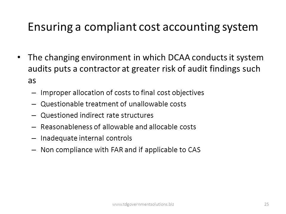 Ensuring a compliant cost accounting system The changing environment in which DCAA conducts it system audits puts a contractor at greater risk of audit findings such as – Improper allocation of costs to final cost objectives – Questionable treatment of unallowable costs – Questioned indirect rate structures – Reasonableness of allowable and allocable costs – Inadequate internal controls – Non compliance with FAR and if applicable to CAS www.tdgovernmentsolutions.biz25