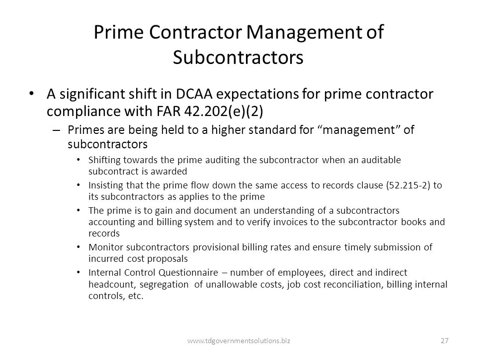 Prime Contractor Management of Subcontractors A significant shift in DCAA expectations for prime contractor compliance with FAR 42.202(e)(2) – Primes are being held to a higher standard for management of subcontractors Shifting towards the prime auditing the subcontractor when an auditable subcontract is awarded Insisting that the prime flow down the same access to records clause (52.215-2) to its subcontractors as applies to the prime The prime is to gain and document an understanding of a subcontractors accounting and billing system and to verify invoices to the subcontractor books and records Monitor subcontractors provisional billing rates and ensure timely submission of incurred cost proposals Internal Control Questionnaire – number of employees, direct and indirect headcount, segregation of unallowable costs, job cost reconciliation, billing internal controls, etc.