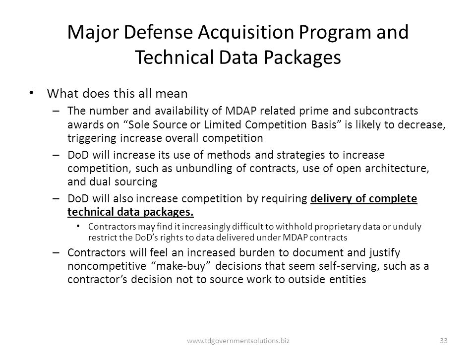 Major Defense Acquisition Program and Technical Data Packages What does this all mean – The number and availability of MDAP related prime and subcontracts awards on Sole Source or Limited Competition Basis is likely to decrease, triggering increase overall competition – DoD will increase its use of methods and strategies to increase competition, such as unbundling of contracts, use of open architecture, and dual sourcing – DoD will also increase competition by requiring delivery of complete technical data packages.