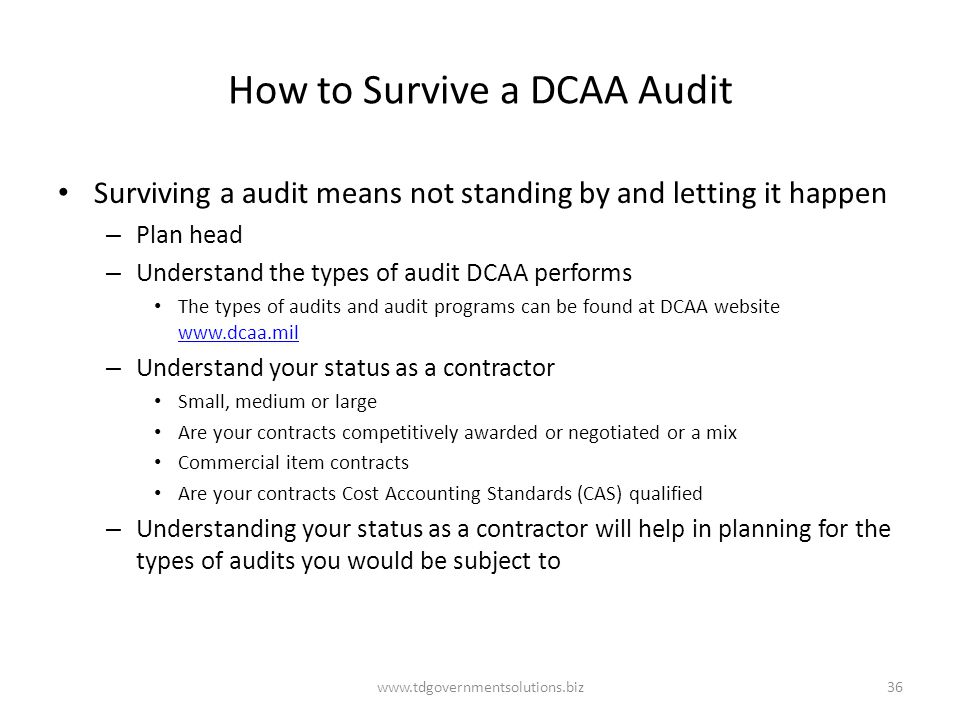 How to Survive a DCAA Audit Surviving a audit means not standing by and letting it happen – Plan head – Understand the types of audit DCAA performs Th
