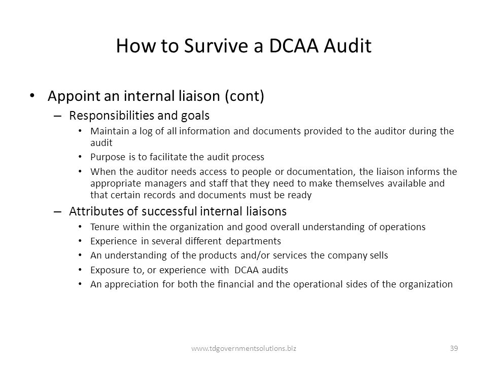How to Survive a DCAA Audit Appoint an internal liaison (cont) – Responsibilities and goals Maintain a log of all information and documents provided t