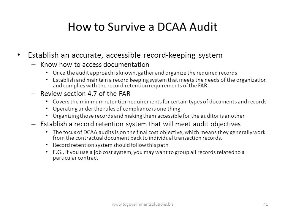 How to Survive a DCAA Audit Establish an accurate, accessible record-keeping system – Know how to access documentation Once the audit approach is known, gather and organize the required records Establish and maintain a record keeping system that meets the needs of the organization and complies with the record retention requirements of the FAR – Review section 4.7 of the FAR Covers the minimum retention requirements for certain types of documents and records Operating under the rules of compliance is one thing Organizing those records and making them accessible for the auditor is another – Establish a record retention system that will meet audit objectives The focus of DCAA audits is on the final cost objective, which means they generally work from the contractual document back to individual transaction records.