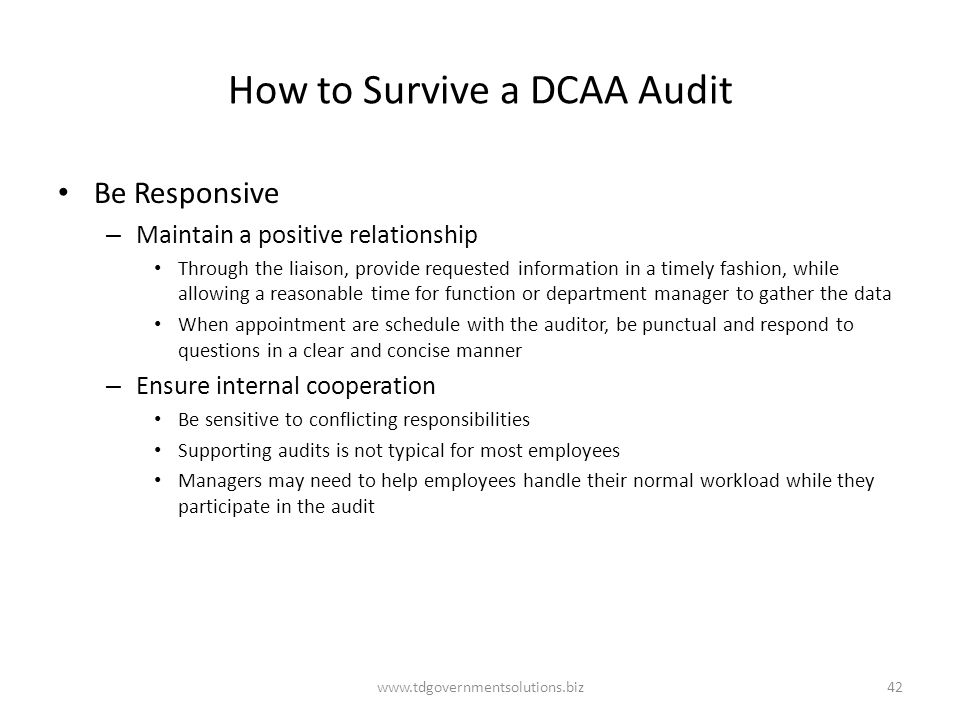 How to Survive a DCAA Audit Be Responsive – Maintain a positive relationship Through the liaison, provide requested information in a timely fashion, while allowing a reasonable time for function or department manager to gather the data When appointment are schedule with the auditor, be punctual and respond to questions in a clear and concise manner – Ensure internal cooperation Be sensitive to conflicting responsibilities Supporting audits is not typical for most employees Managers may need to help employees handle their normal workload while they participate in the audit www.tdgovernmentsolutions.biz42