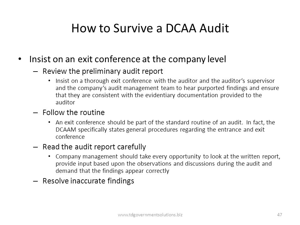 How to Survive a DCAA Audit Insist on an exit conference at the company level – Review the preliminary audit report Insist on a thorough exit conference with the auditor and the auditor's supervisor and the company's audit management team to hear purported findings and ensure that they are consistent with the evidentiary documentation provided to the auditor – Follow the routine An exit conference should be part of the standard routine of an audit.