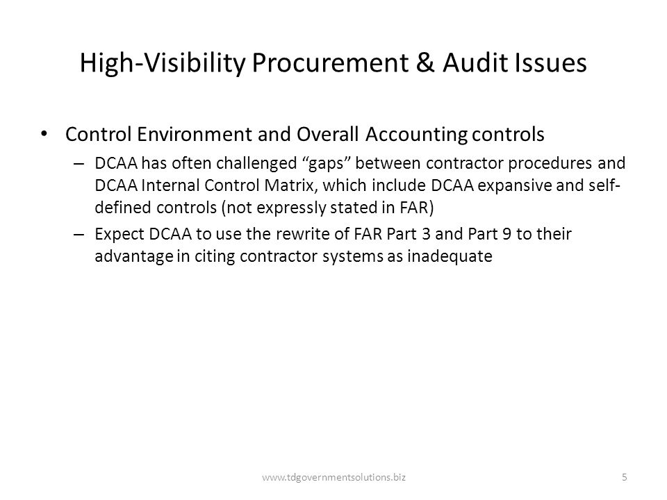 High-Visibility Procurement & Audit Issues Control Environment and Overall Accounting controls – DCAA has often challenged gaps between contractor procedures and DCAA Internal Control Matrix, which include DCAA expansive and self- defined controls (not expressly stated in FAR) – Expect DCAA to use the rewrite of FAR Part 3 and Part 9 to their advantage in citing contractor systems as inadequate www.tdgovernmentsolutions.biz5