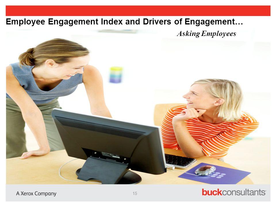 Engagement and Drivers Employee Engagement index is typically comprised of five items: Engagement Index 1.