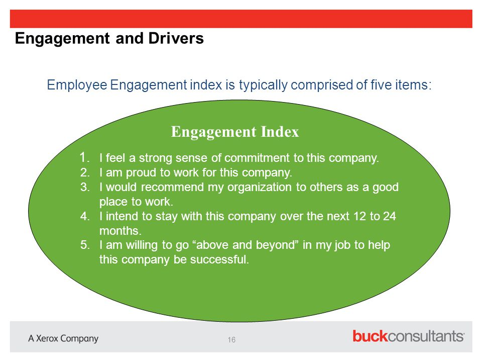Engagement and Drivers Employee Engagement index is typically comprised of five items: Engagement Index 1. I feel a strong sense of commitment to this