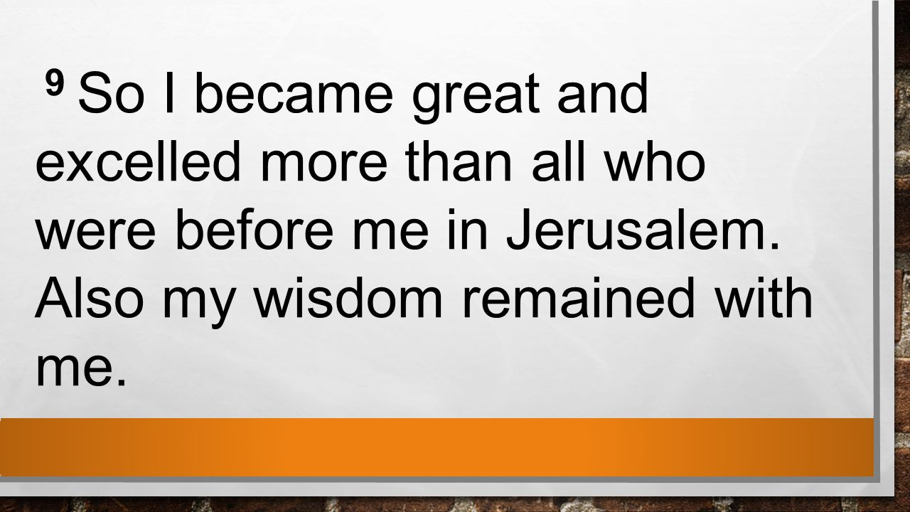 9 So I became great and excelled more than all who were before me in Jerusalem.