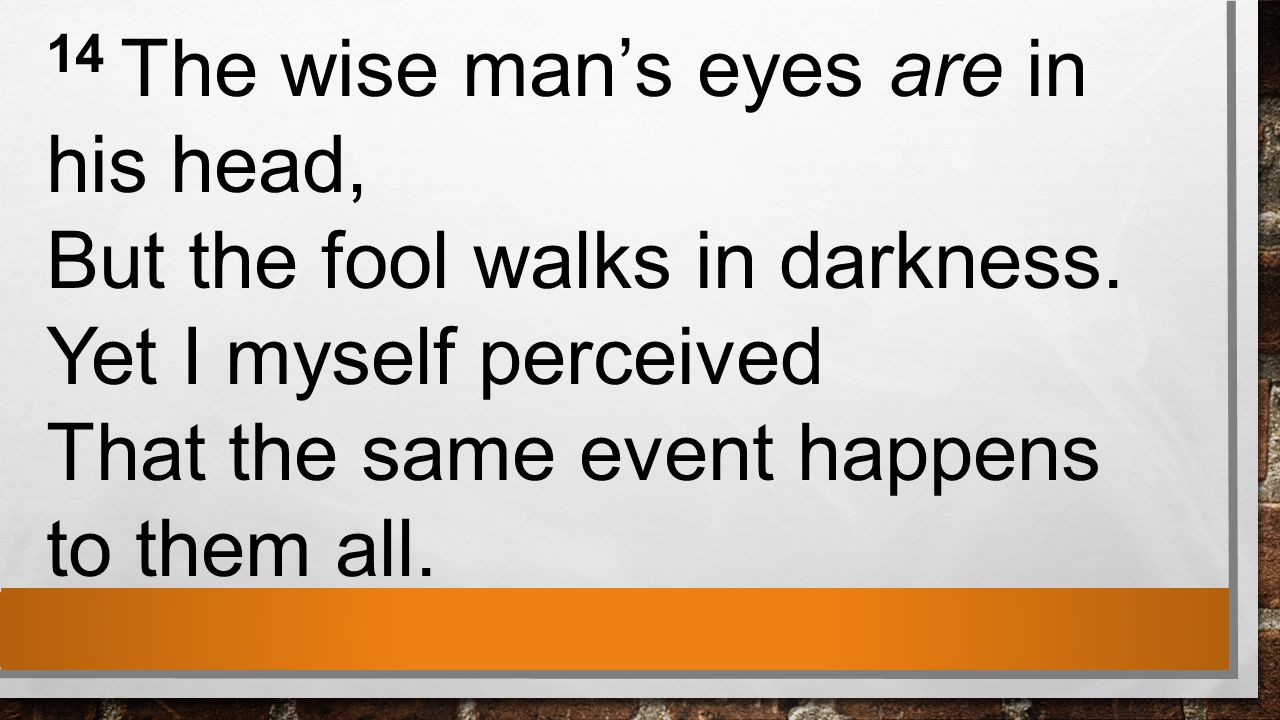 14 The wise man's eyes are in his head, But the fool walks in darkness.