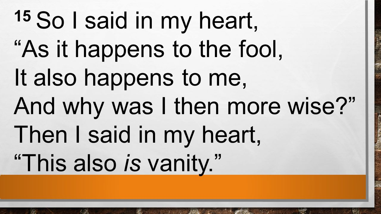 15 So I said in my heart, As it happens to the fool, It also happens to me, And why was I then more wise Then I said in my heart, This also is vanity.