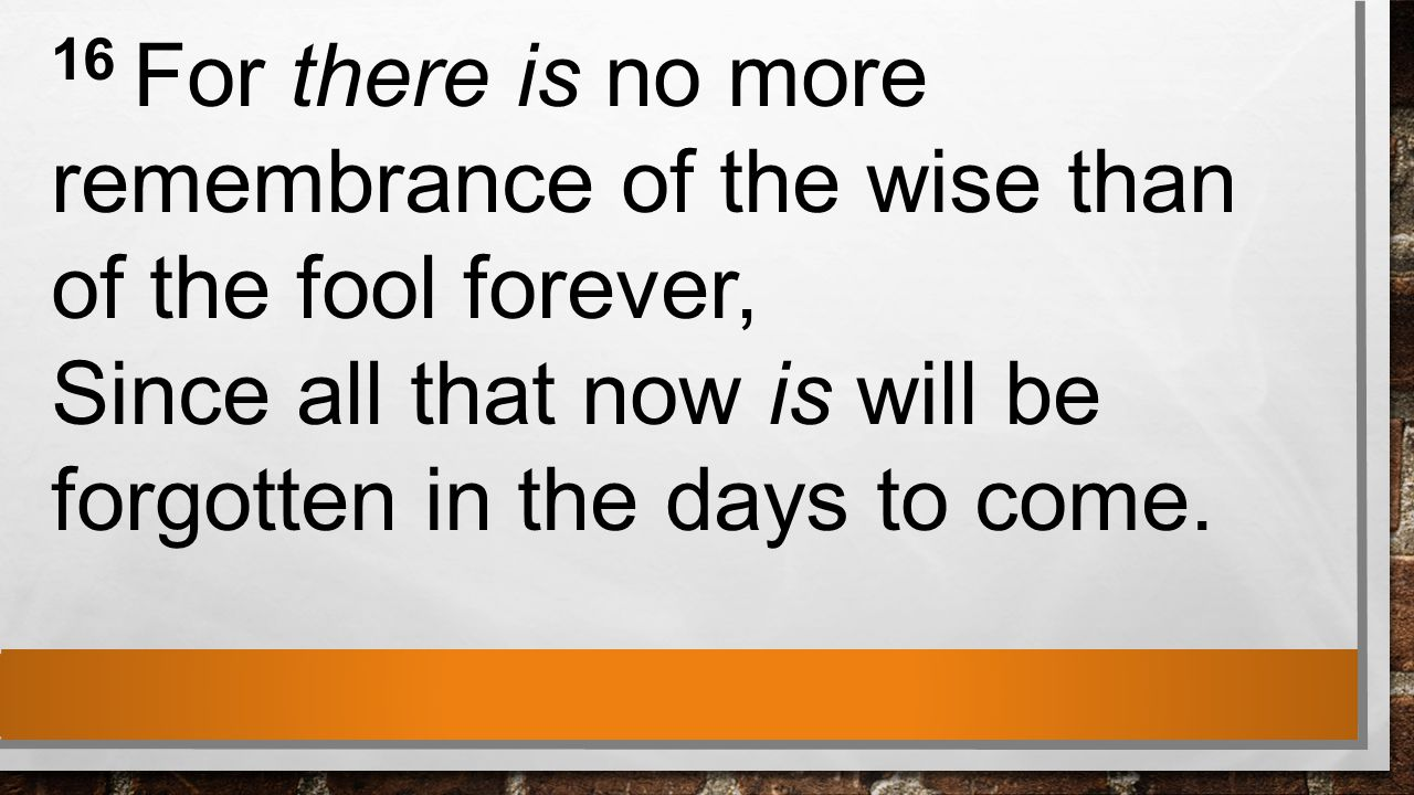 16 For there is no more remembrance of the wise than of the fool forever, Since all that now is will be forgotten in the days to come.