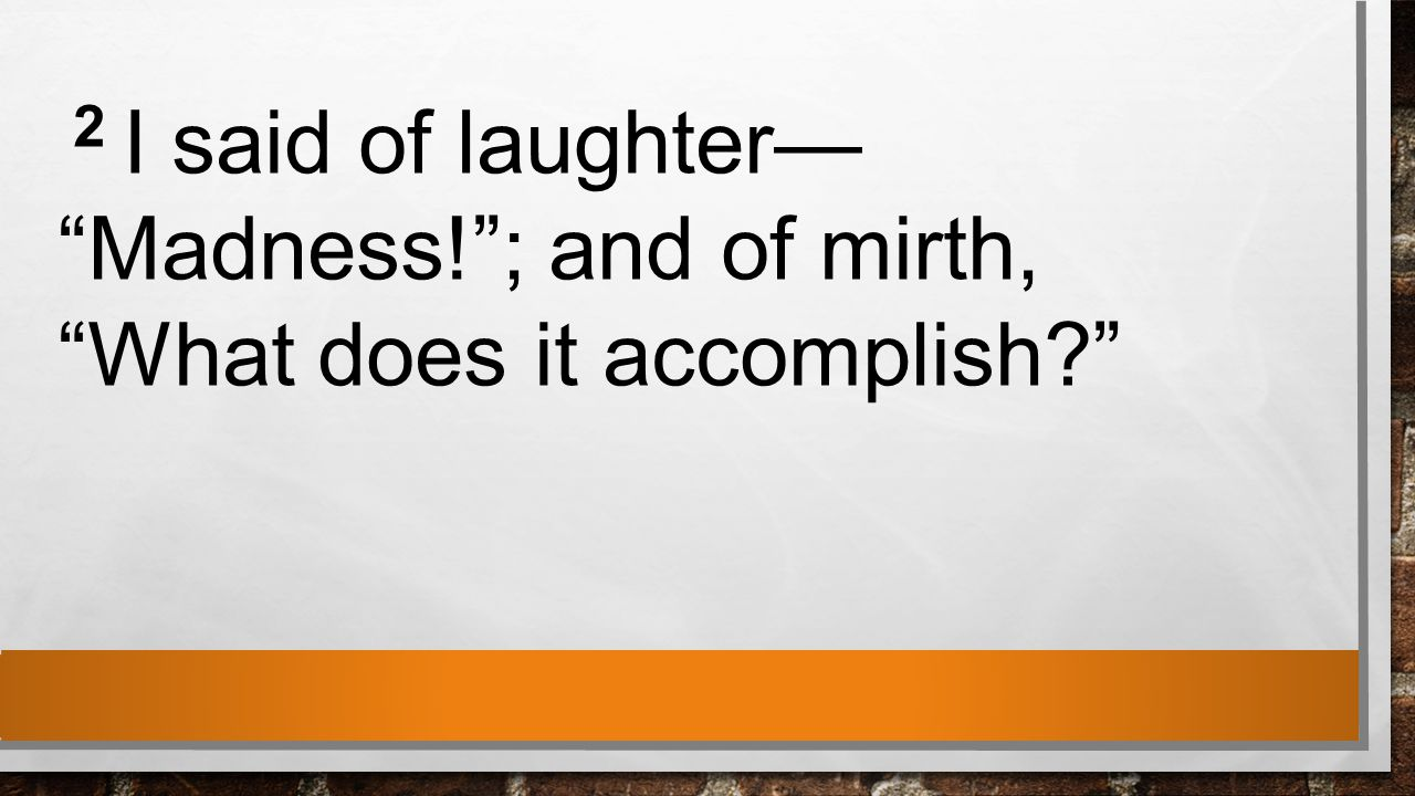 2 I said of laughter— Madness! ; and of mirth, What does it accomplish