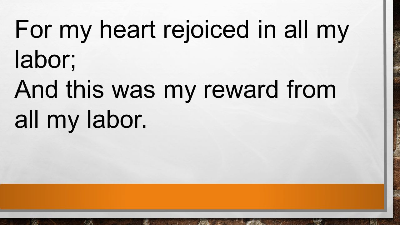 For my heart rejoiced in all my labor; And this was my reward from all my labor.