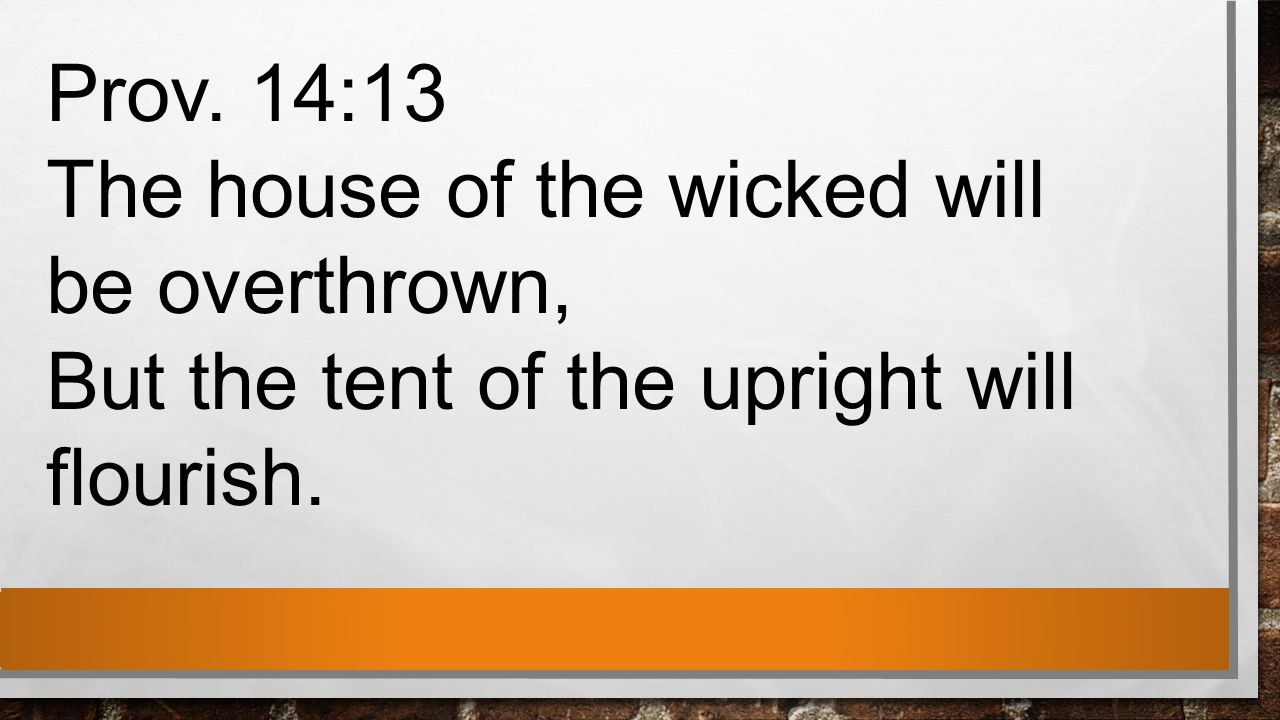 Prov. 14:13 The house of the wicked will be overthrown, But the tent of the upright will flourish.