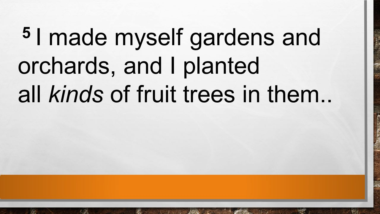5 I made myself gardens and orchards, and I planted all kinds of fruit trees in them..