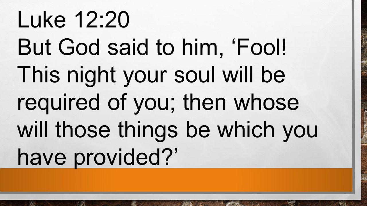 Luke 12:20 But God said to him, 'Fool.