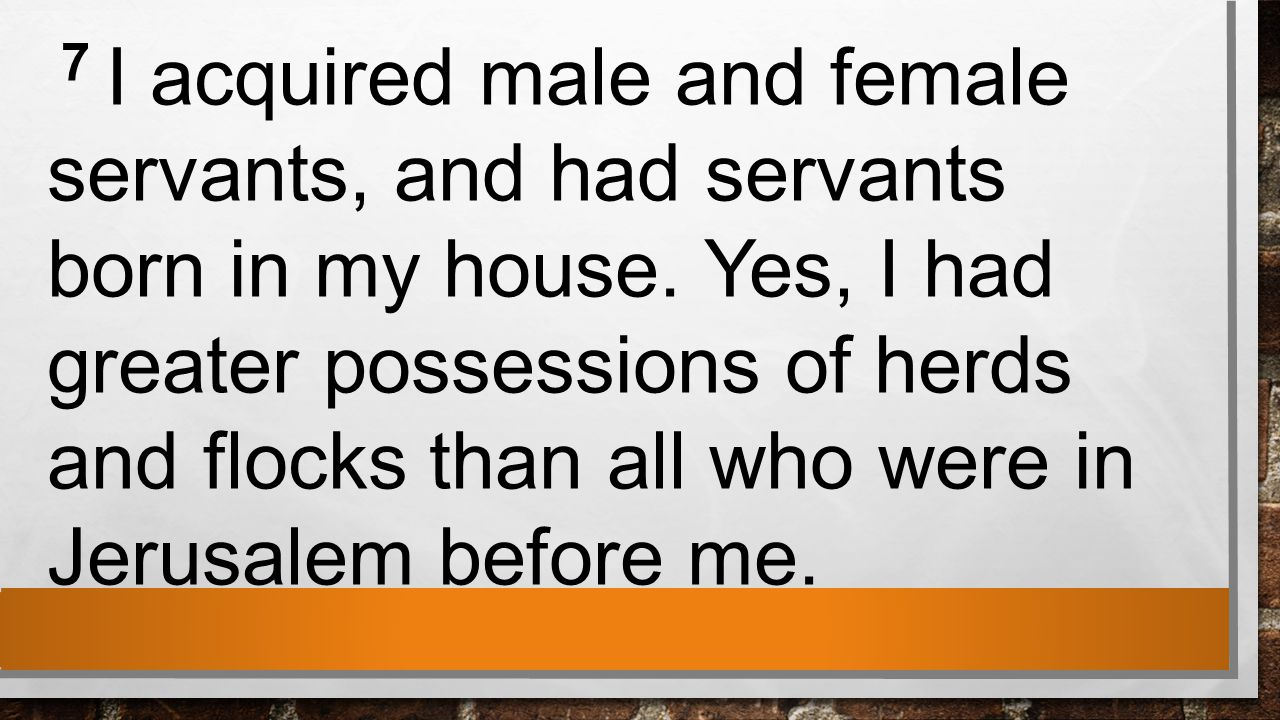 7 I acquired male and female servants, and had servants born in my house.