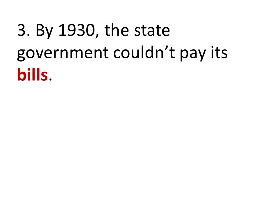 3. By 1930, the state government couldn't pay its bills.