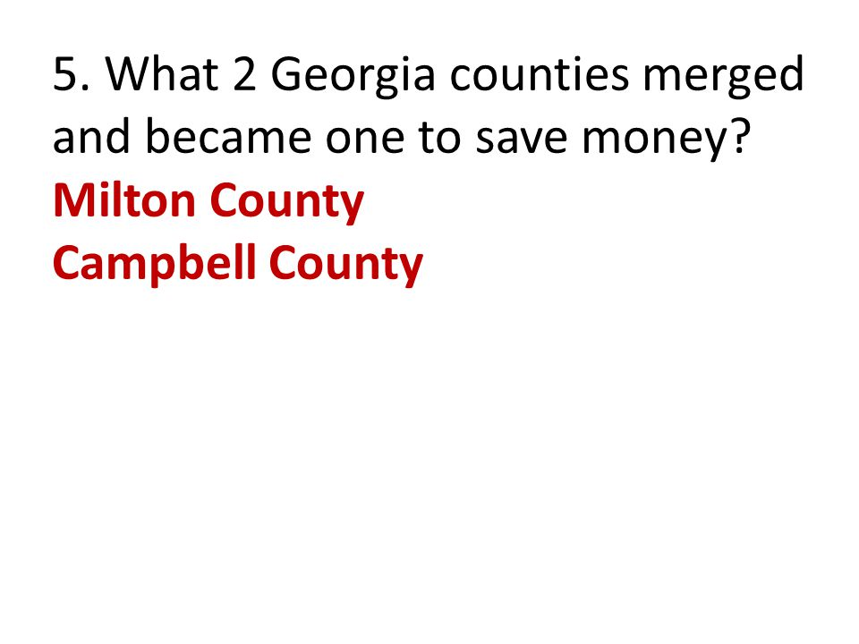 5. What 2 Georgia counties merged and became one to save money? Milton County Campbell County