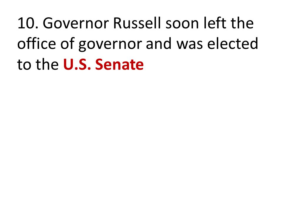 10. Governor Russell soon left the office of governor and was elected to the U.S. Senate