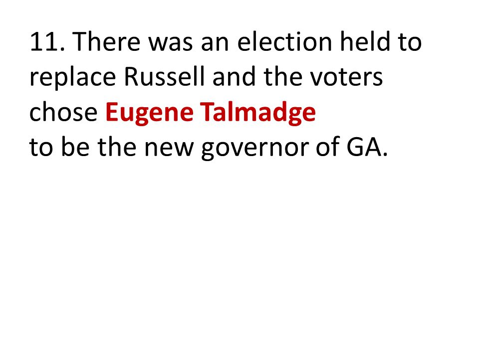 11. There was an election held to replace Russell and the voters chose Eugene Talmadge to be the new governor of GA.