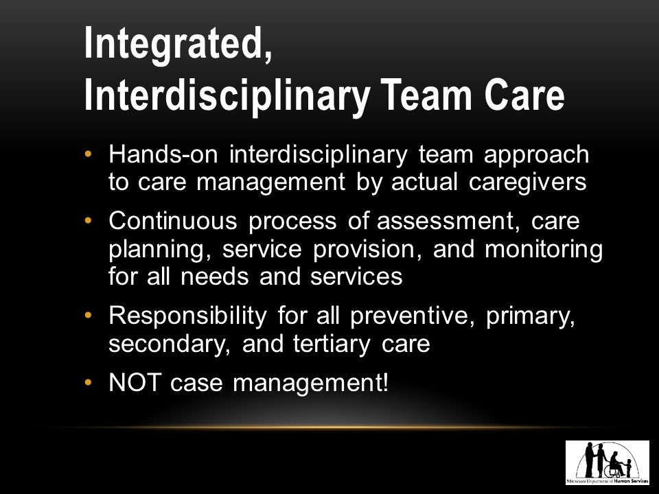 Integrated, Interdisciplinary Team Care Hands-on interdisciplinary team approach to care management by actual caregivers Continuous process of assessment, care planning, service provision, and monitoring for all needs and services Responsibility for all preventive, primary, secondary, and tertiary care NOT case management!