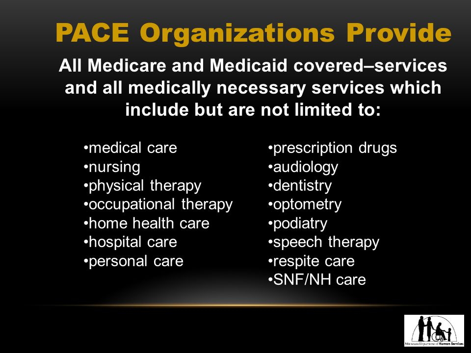 PACE Organizations Provide All Medicare and Medicaid covered–services and all medically necessary services which include but are not limited to: medical care nursing physical therapy occupational therapy home health care hospital care personal care prescription drugs audiology dentistry optometry podiatry speech therapy respite care SNF/NH care