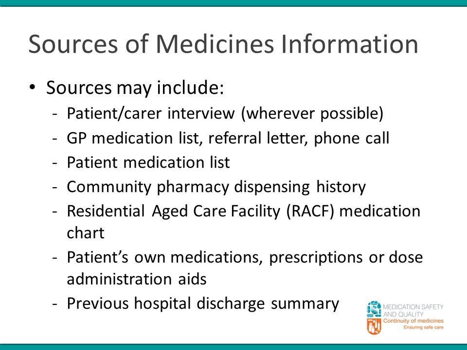 Sources of Medicines Information Sources may include: -Patient/carer interview (wherever possible) -GP medication list, referral letter, phone call -Patient medication list -Community pharmacy dispensing history -Residential Aged Care Facility (RACF) medication chart -Patient's own medications, prescriptions or dose administration aids -Previous hospital discharge summary