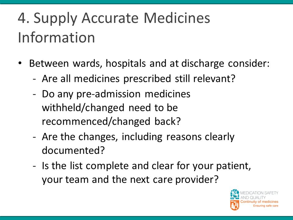 4. Supply Accurate Medicines Information Between wards, hospitals and at discharge consider: -Are all medicines prescribed still relevant? -Do any pre